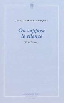 On suppose le silence : récits, poèmes... - Jean-Charles Bousquet