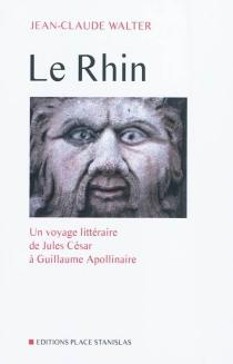 Le Rhin : un voyage littéraire de Jules César à Guillaume Apollinaire - Jean-ClaudeWalter