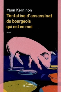 Tentative d'assassinat du bourgeois qui est en moi : essai sur le bourgeois, l'antibourgeois et la possibilité du non-bourgeois - YannKerninon