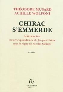 Chirac s'emmerde : antimémoires ou La vie quotidienne de Jacques Chirac sous le règne de Nicolas Sarkozy - ThéodoreMusard