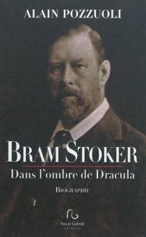 Bram Stoker, dans l'ombre de Dracula : biographie - AlainPozzuoli