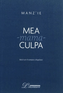 Mea-mama-culpa : récit en quatre romans-chapitres - Manz'ie