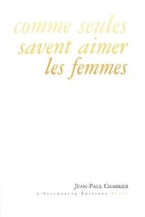 Comme seules savent aimer les femmes - Jean-PaulChabrier