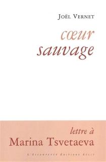 Coeur sauvage : lettre à Marina Tsvetaeva - JoëlVernet