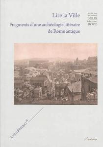 Lire la ville : fragments d'une archéologie littéraire de Rome antique -