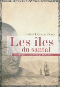 Les îles du santal : aux Marquises, dans le sillage du Bordelais - SergeLegrand-Vall