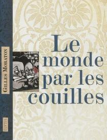 Le monde par les couilles - GillesMoraton