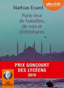 Parle-leur de batailles, de rois et d'éléphants : suivi d'un entretien avec l'auteur - MathiasÉnard