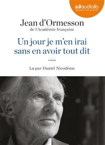 Un jour je m'en irai, sans en avoir tout dit - Jean d'Ormesson