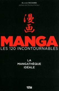 Manga, les 120 incontournables : la mangathèque idéale - OlivierRichard