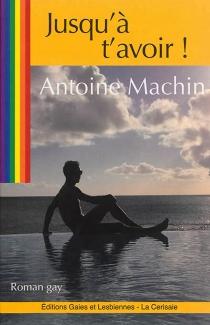 Jusqu'à t'avoir ! - AntoineMachin