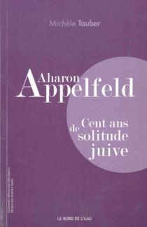 Aharon Appelfeld : cent ans de solitude juive - MichèleTauber