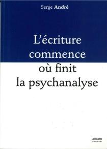 L'écriture commence où finit la psychanalyse - SergeAndré