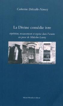 La Divine comédie ivre : répétition, ressassement et reprise dans l'oeuvre en prose de Malcolm Lowry - CatherineDelesalle-Nancey