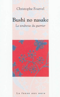 Bushi no nasake : la tendresse du guerrier : critique confidentielle - Christophe Fourvel