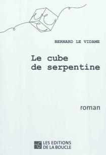 Le cube de serpentine - BernardLe Vidame