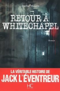 Retour à Whitechapel : la véritable histoire de Jack l'Eventreur - MichelMoatti