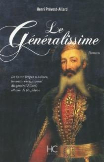 Le généralissime : de Saint-Tropez à Lahore, le destin exceptionnel du général Allard, officier de Napoléon - HenriPrévost-Allard