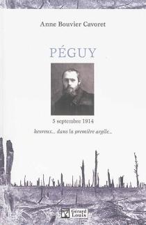 Péguy, l'épreuve du feu : 5 septembre 1914 : heureux... dans la première argile - AnneBouvier Cavoret