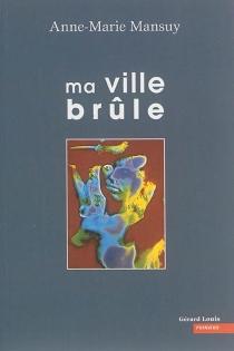 Ma ville brûle - Anne-MarieMansuy
