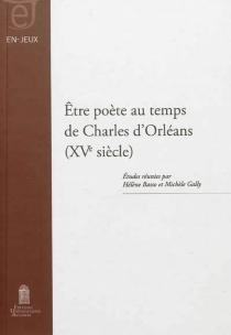 Etre poète au temps de Charles d'Orléans : XVe siècle -