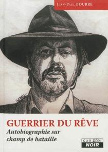 Guerrier du rêve : autobiographie sur champ de bataille - Jean-PaulBourre