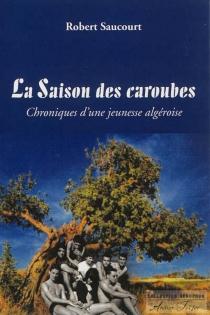 La saison des caroubes : chroniques d'une jeunesse algéroise - RobertSaucourt