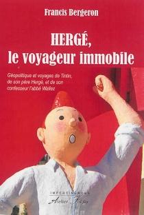 Hergé, le voyageur immobile : géopolitique et voyages de Tintin, de son père Hergé, et de son confesseur, l'abbé Wallez - FrancisBergeron