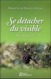 Se détacher du visible : itinéraire libérateur - Brigitte deStoutz
