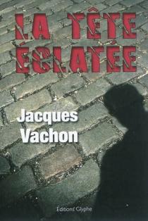 La tête éclatée - JacquesVachon
