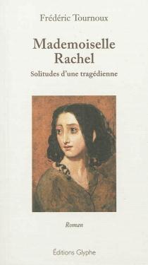 Mademoiselle Rachel : solitudes d'une tragédienne - FrédéricTournoux