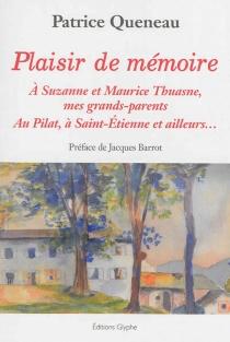 Plaisir de mémoire : à Suzanne et Maurice Thuasne, mes grands-parents : au Pilat, à Saint-Etienne et ailleurs... - PatriceQueneau