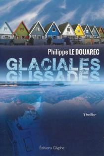 Glaciales glissades : thriller - PhilippeLe Douarec