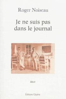 Je ne suis pas dans le journal : récit - RogerNoiseau