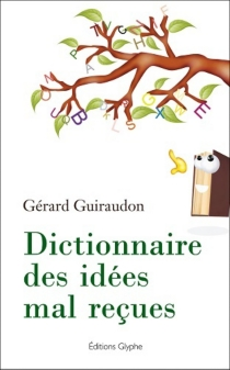 Dictionnaire des idées mal reçues - GérardGuiraudon
