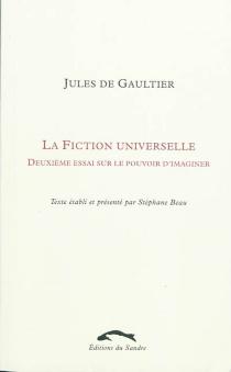 La fiction universelle : deuxième essai sur le pouvoir d'imaginer - Jules deGaultier