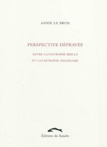 Perspective dépravée : entre catastrophe réelle et catastrophe imaginaire - AnnieLe Brun