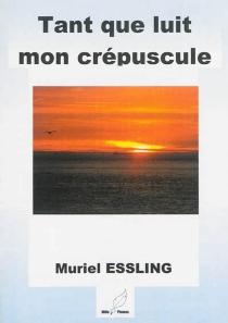 Tant que luit mon crépuscule : déconseillé aux moins de 60 ans - MurielEssling