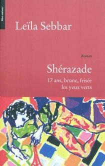Shérazade : 17 ans, brune, frisée, les yeux verts - LeïlaSebbar