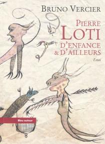 Pierre Loti, d'enfance et d'ailleurs - BrunoVercier