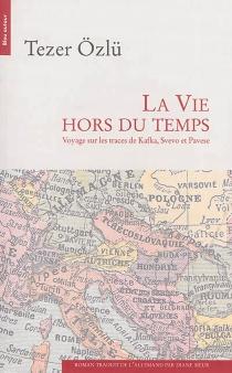 La vie hors du temps : voyage sur les traces de Kafka, Svevo et Pavese - TezerÖzlü