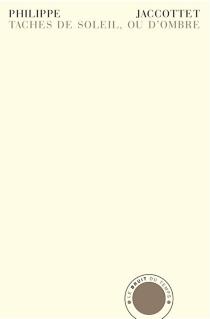 Taches de soleil, ou d'ombre : notes sauvegardées, 1952-2005 - PhilippeJaccottet