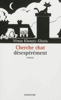Cherche chat désespérément - VénusKhoury-Ghata