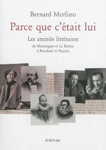 Parce que c'était lui : les amitiés littéraires : de Montaigne et La Boétie à Boudard et Nucéra - BernardMorlino