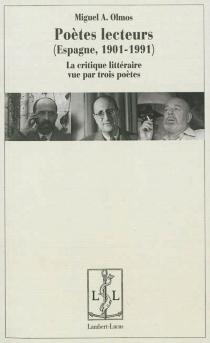 Poètes lecteurs : Espagne, 1901-1991 : la critique littéraire vue par trois poètes - Miguel A.Olmos