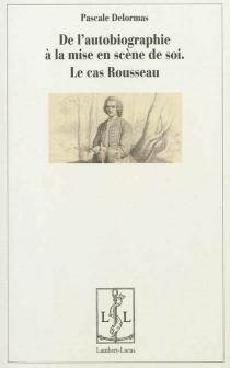De l'autobiographie comme mise en scène de soi : le cas Rousseau - PascaleDelormas