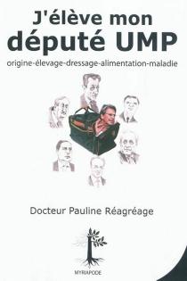 J'élève mon député UMP : origines, élevage, dressage, alimentation, maladies - PaulineRéagréage