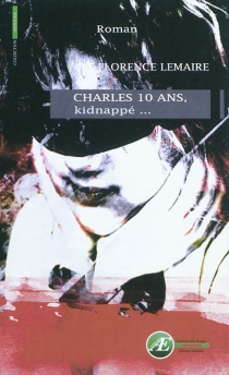 Charles 10 ans, kidnappé... - Florence Lemaire