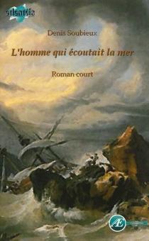 L'homme qui écoutait la mer : roman court - DenisSoubieux