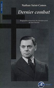 Dernier combat : biographie romancée des derniers jours de Jean Moulin - NathanSaint-Cames